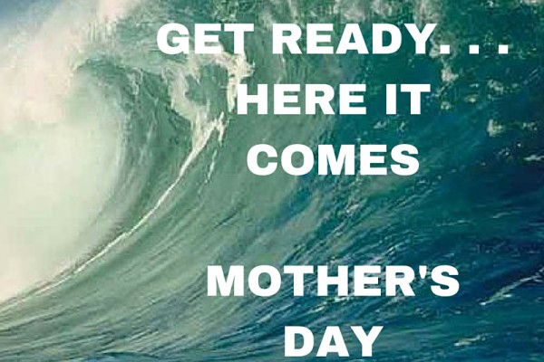 GET READY. ..HERE IT COMESMOTHER'S DAY (1)