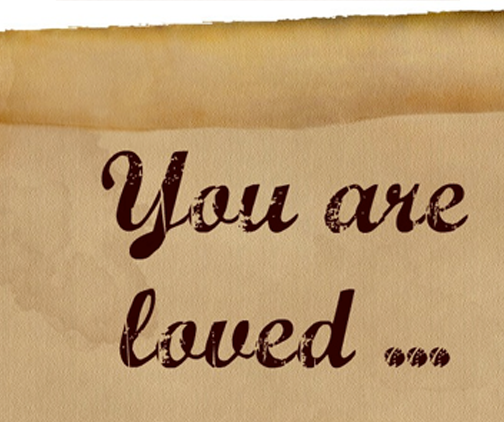 You are loved... because of who I am