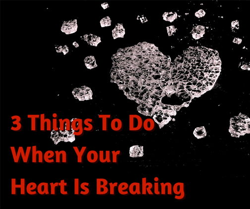 3 things to do when your heart is breaking