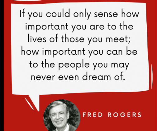 """""""If you could only sense how important you are to the lives of those you meet; how important you can be to the people you may never dream of."""" - Fred Rogers"""