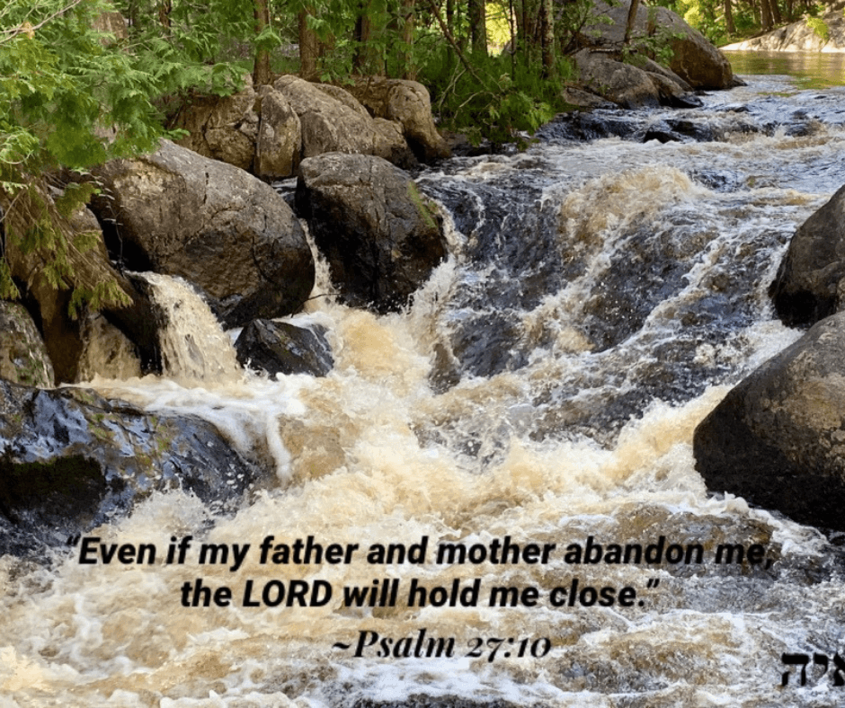 """""""Even if my father and mother abandon me, the LORD will hold me close"""" - psalm 27:10"""